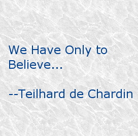 We have only to believe... -- Teilhard de Chardin